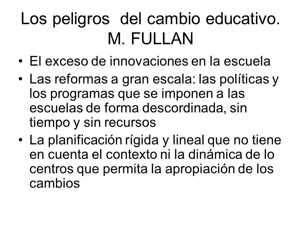 Los peligros del cambio educativo. M. FULLAN El exceso de innovaciones en la escuela Las reformas a gran escala: las políticas y los programas que se