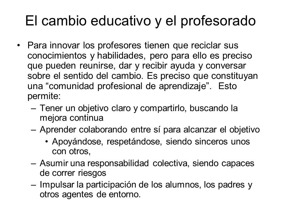 El cambio educativo y el profesorado Para innovar los profesores tienen que reciclar sus conocimientos y habilidades, pero para ello es preciso que pu