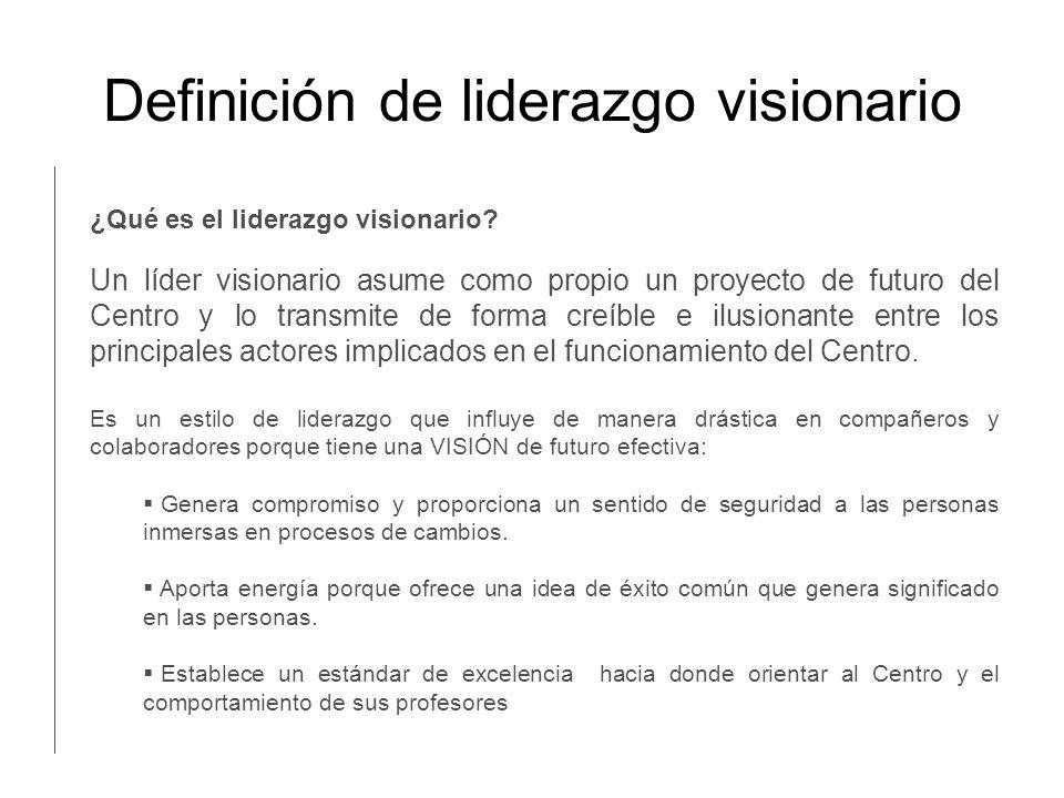 Definición de liderazgo visionario Un líder visionario asume como propio un proyecto de futuro del Centro y lo transmite de forma creíble e ilusionant
