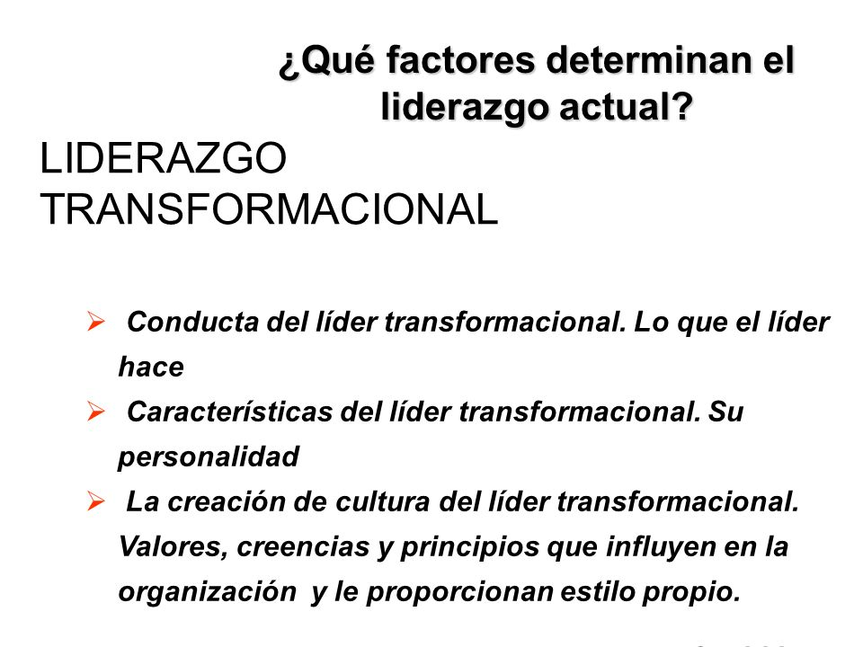 LIDERAZGO TRANSFORMACIONAL ¿Qué factores determinan el liderazgo actual? Conducta del líder transformacional. Lo que el líder hace Características del