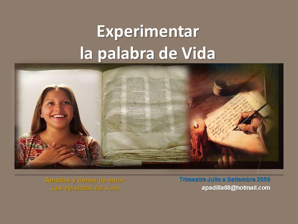 Experimentar la palabra de Vida Amadas y llenas de amor: Las epístolas de Juan Trimestre Julio a Setiembre 2009 apadilla88@hotmail.com