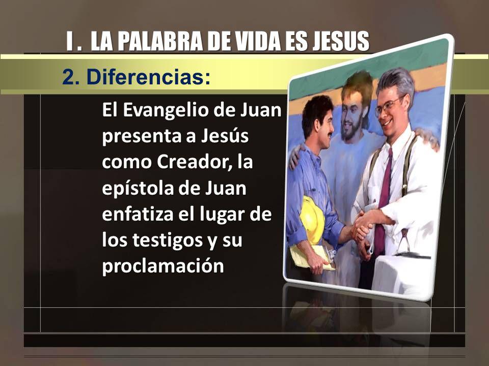 I. LA PALABRA DE VIDA ES JESUS El Evangelio de Juan presenta a Jesús como Creador, la epístola de Juan enfatiza el lugar de los testigos y su proclama