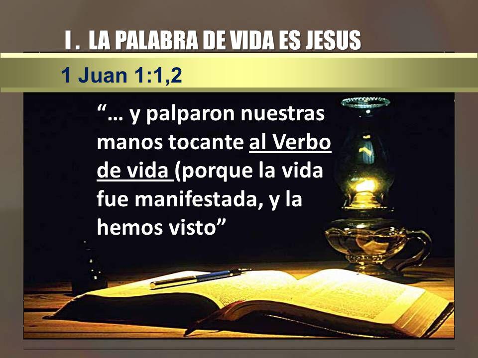 I. LA PALABRA DE VIDA ES JESUS … y palparon nuestras manos tocante al Verbo de vida (porque la vida fue manifestada, y la hemos visto 1 Juan 1:1,2