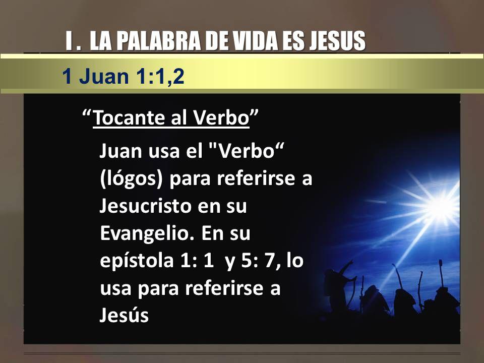 I. LA PALABRA DE VIDA ES JESUS Tocante al VerboTocante al Verbo Juan usa el