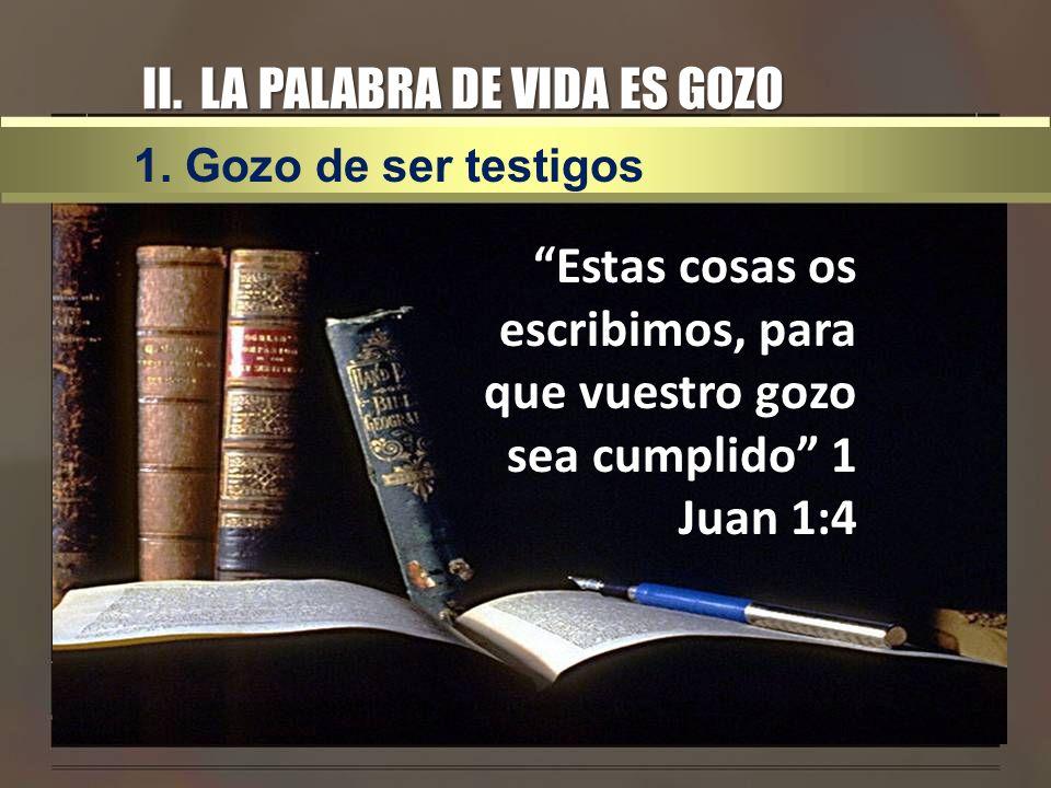 II. LA PALABRA DE VIDA ES GOZO Estas cosas os escribimos, para que vuestro gozo sea cumplido 1 Juan 1:4 1. Gozo de ser testigos