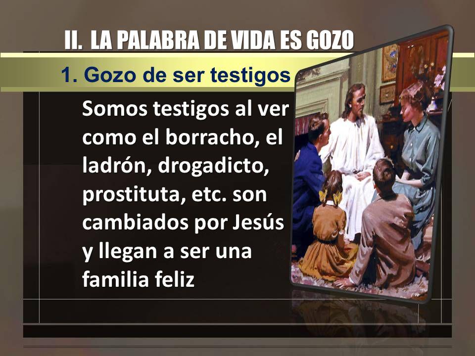 II. LA PALABRA DE VIDA ES GOZO Somos testigos al ver como el borracho, el ladrón, drogadicto, prostituta, etc. son cambiados por Jesús y llegan a ser