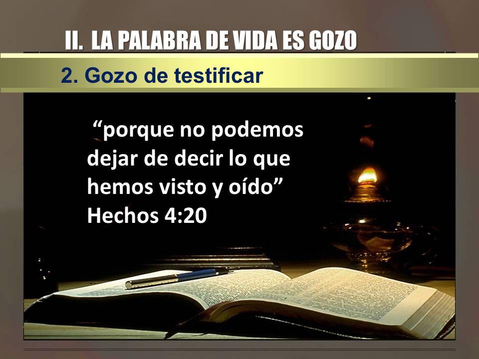 II. LA PALABRA DE VIDA ES GOZO porque no podemos dejar de decir lo que hemos visto y oído Hechos 4:20 porque no podemos dejar de decir lo que hemos vi