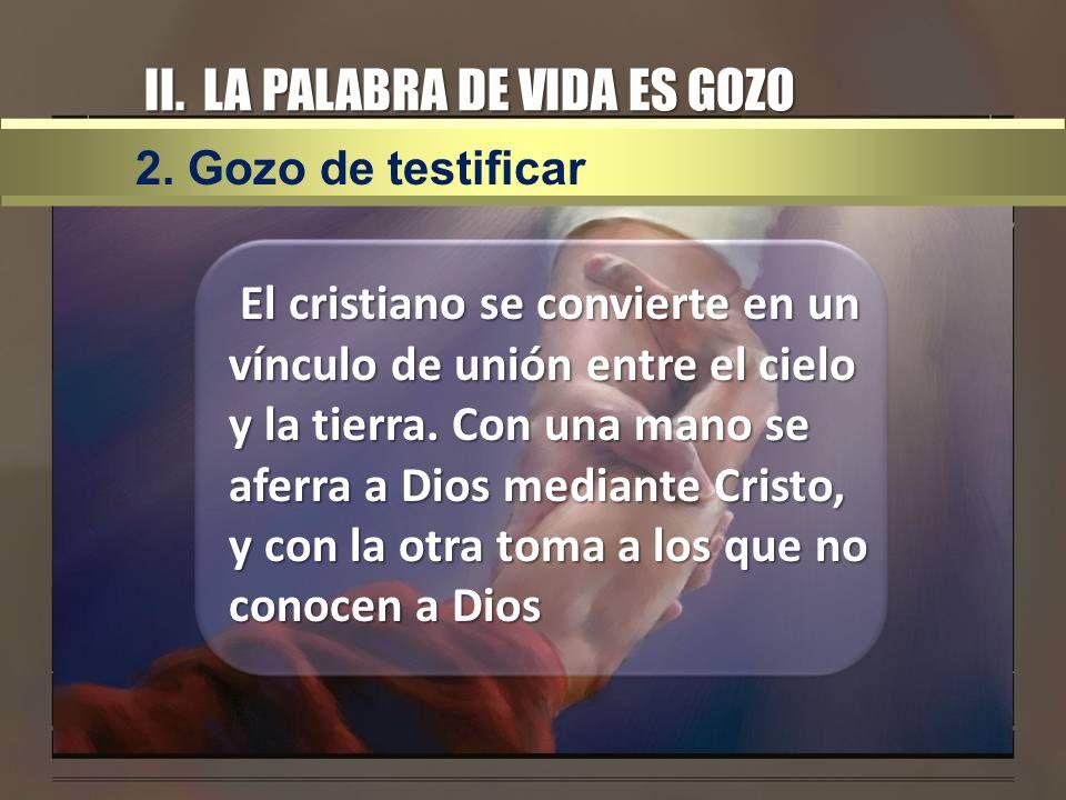 II. LA PALABRA DE VIDA ES GOZO El cristiano se convierte en un vínculo de unión entre el cielo y la tierra. Con una mano se aferra a Dios mediante Cri