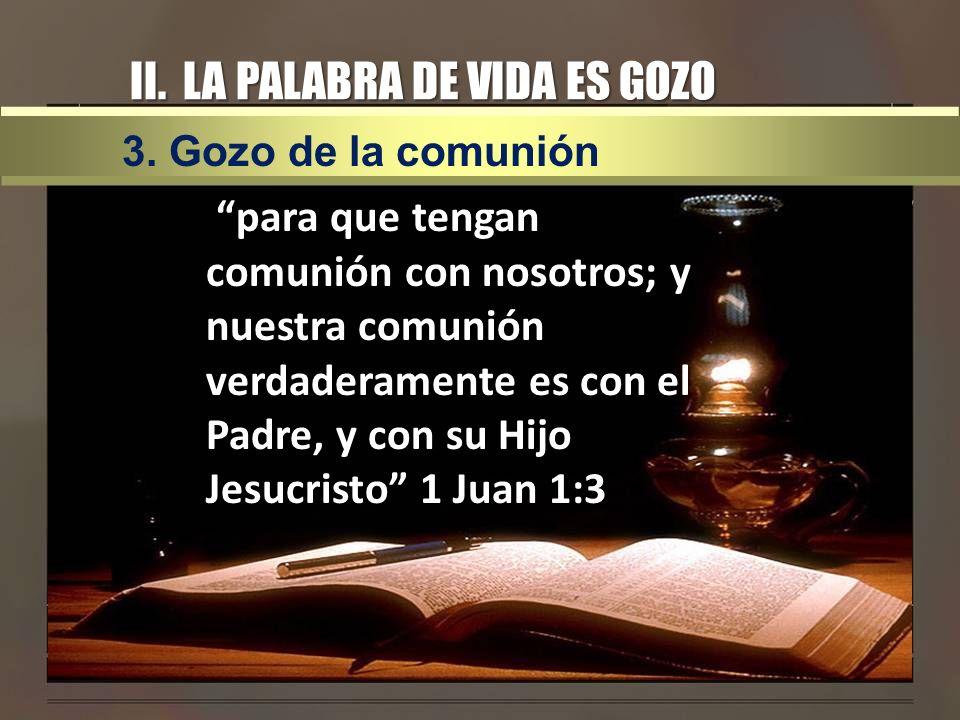 II. LA PALABRA DE VIDA ES GOZO para que tengan comunión con nosotros; y nuestra comunión verdaderamente es con el Padre, y con su Hijo Jesucristo 1 Ju