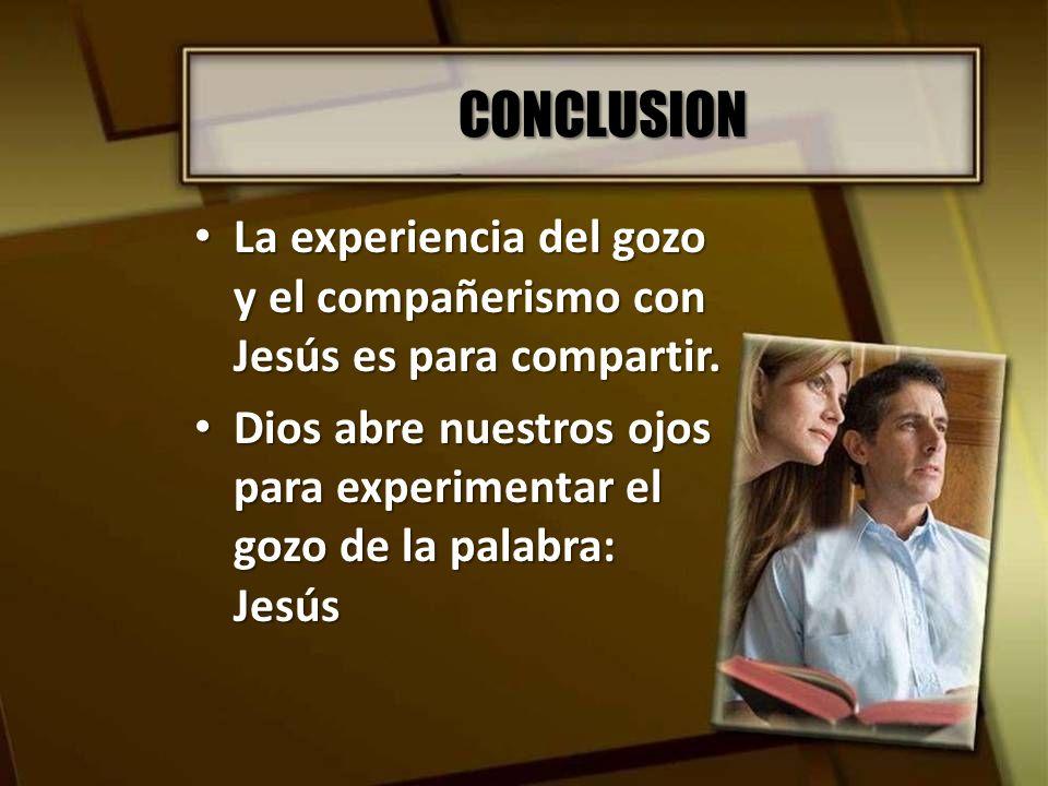 CONCLUSION La experiencia del gozo y el compañerismo con Jesús es para compartir. La experiencia del gozo y el compañerismo con Jesús es para comparti