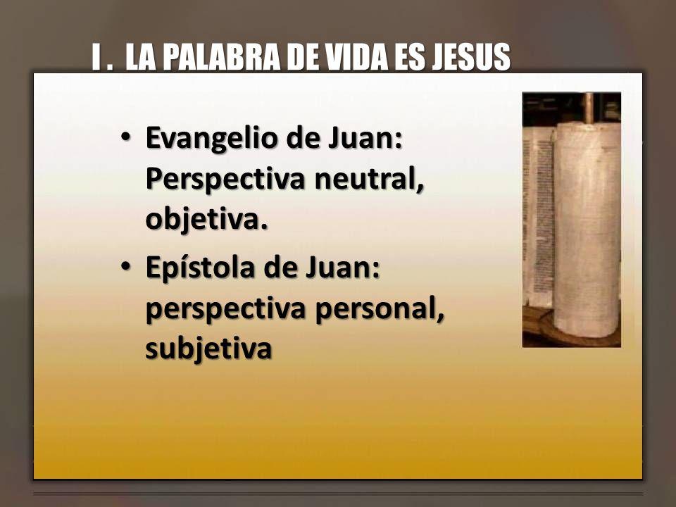 I. LA PALABRA DE VIDA ES JESUS Evangelio de Juan: Perspectiva neutral, objetiva. Evangelio de Juan: Perspectiva neutral, objetiva. Epístola de Juan: p