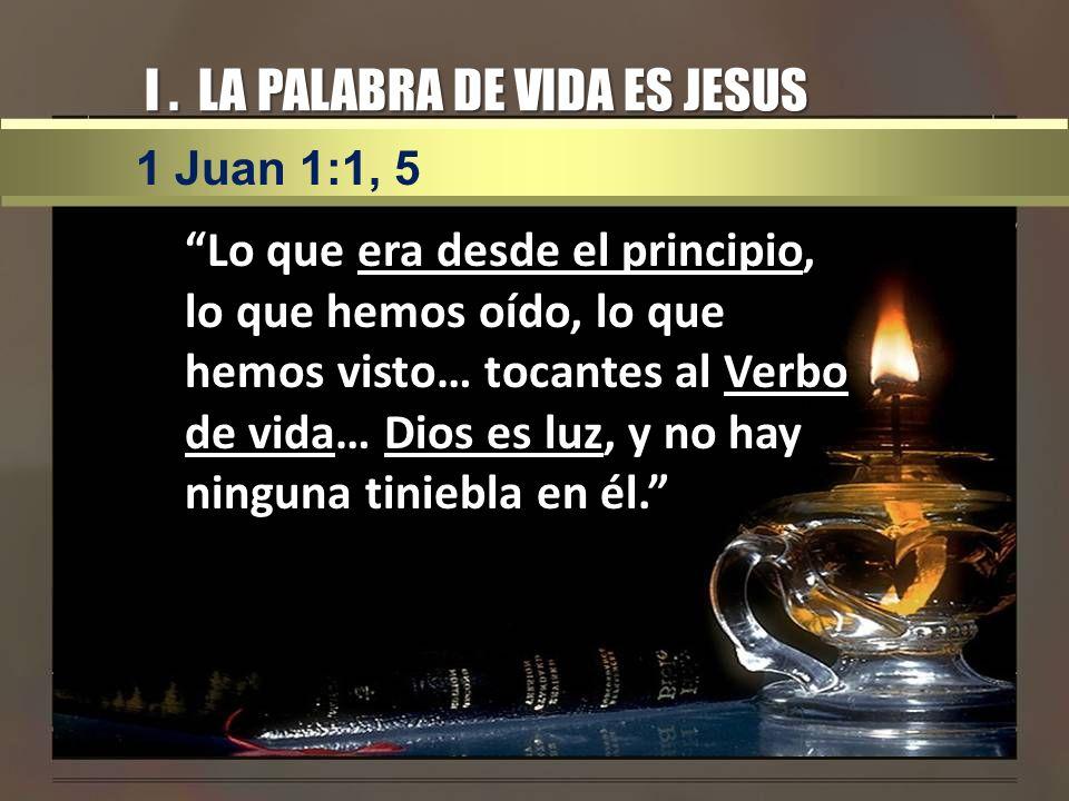 I. LA PALABRA DE VIDA ES JESUS Lo que era desde el principio, lo que hemos oído, lo que hemos visto… tocantes al Verbo de vida… Dios es luz, y no hay