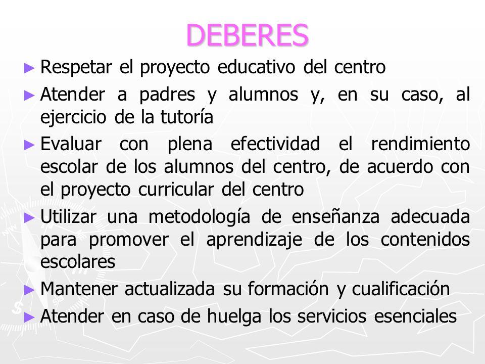 DEBERES Respetar el proyecto educativo del centro Atender a padres y alumnos y, en su caso, al ejercicio de la tutoría Evaluar con plena efectividad e