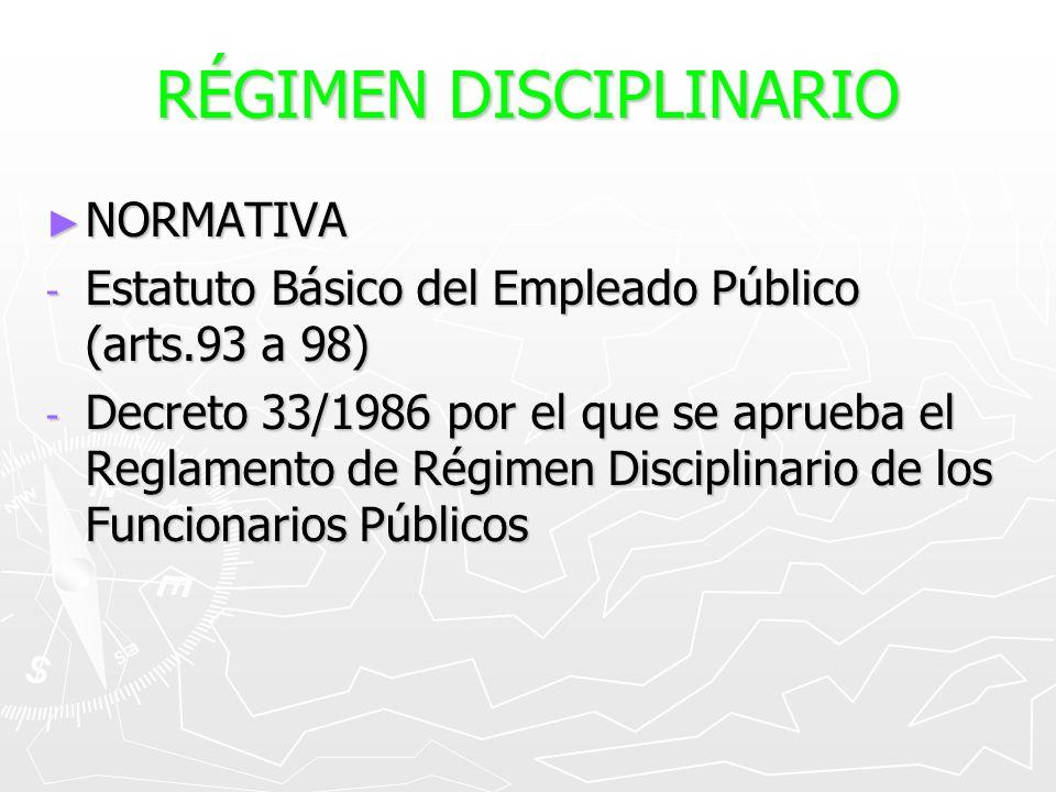 RÉGIMEN DISCIPLINARIO NORMATIVA NORMATIVA - Estatuto Básico del Empleado Público (arts.93 a 98) - Decreto 33/1986 por el que se aprueba el Reglamento