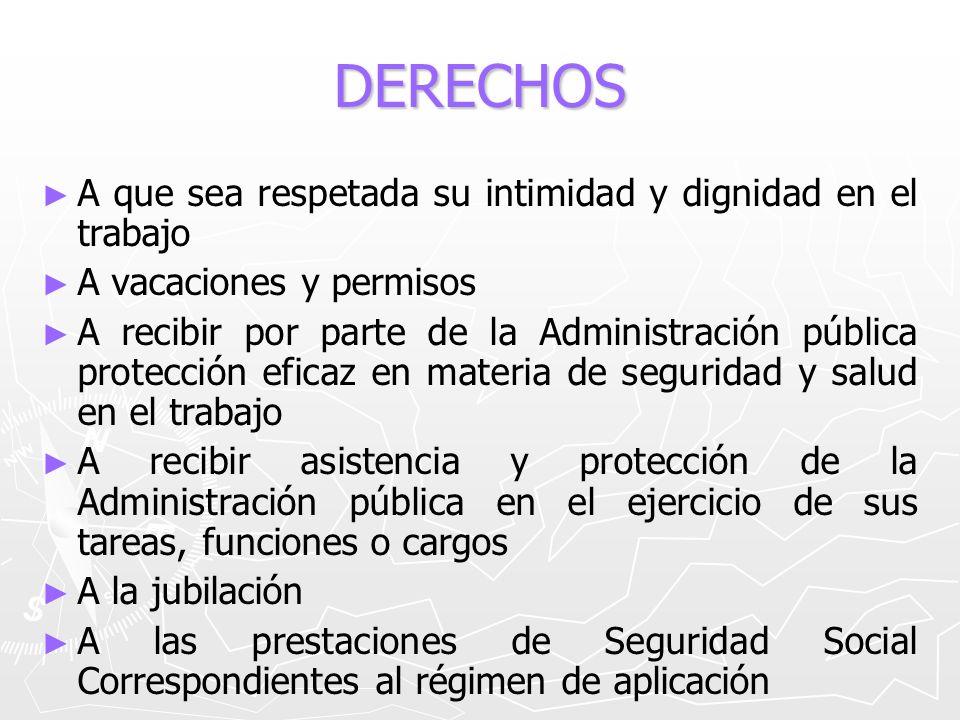 DERECHOS A que sea respetada su intimidad y dignidad en el trabajo A vacaciones y permisos A recibir por parte de la Administración pública protección