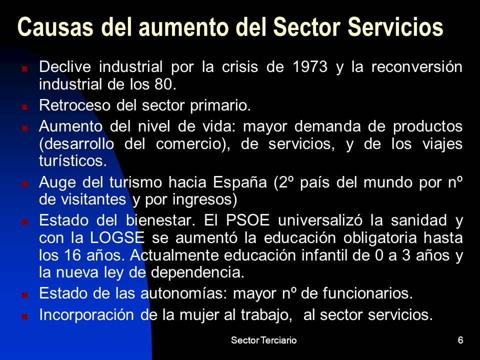 Sector Terciario6 Causas del aumento del Sector Servicios Declive industrial por la crisis de 1973 y la reconversión industrial de los 80. Retroceso d
