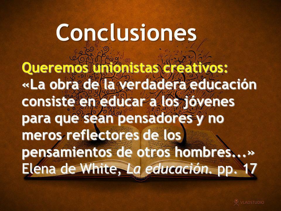 Conclusiones Queremos unionistas creativos: «La obra de la verdadera educación consiste en educar a los jóvenes para que sean pensadores y no meros re