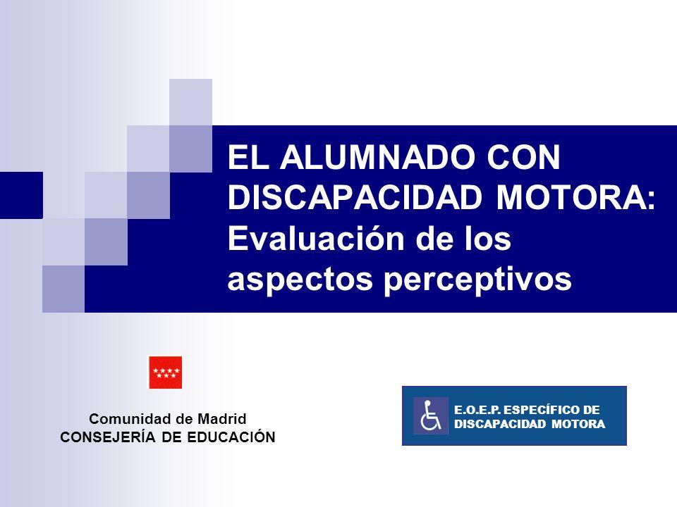 EL ALUMNADO CON DISCAPACIDAD MOTORA: Evaluación de los aspectos perceptivos Comunidad de Madrid CONSEJERÍA DE EDUCACIÓN E.O.E.P. ESPECÍFICO DE DISCAPA