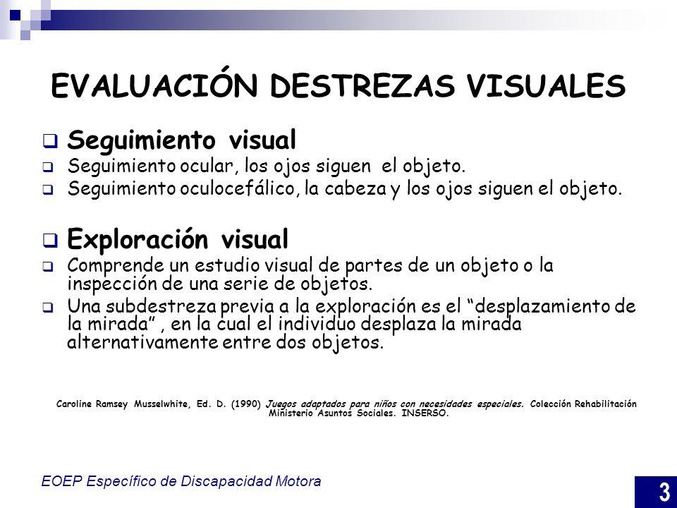 3 EOEP Específico de Discapacidad Motora EVALUACIÓN DESTREZAS VISUALES Seguimiento visual Seguimiento ocular, los ojos siguen el objeto. Seguimiento o