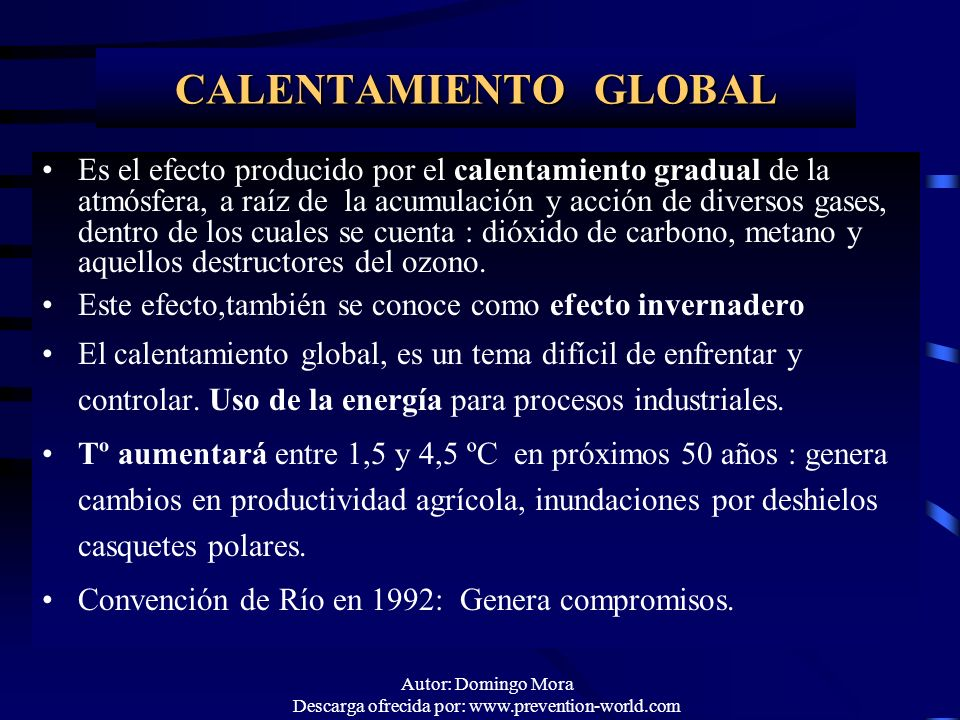 Autor: Domingo Mora Descarga ofrecida por: www.prevention-world.com CALENTAMIENTO GLOBAL Es el efecto producido por el calentamiento gradual de la atm