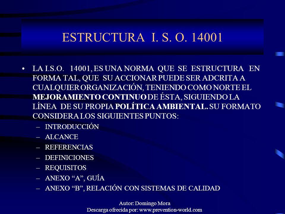 Autor: Domingo Mora Descarga ofrecida por: www.prevention-world.com ESTRUCTURA I. S. O. 14001 LA I.S.O. 14001, ES UNA NORMA QUE SE ESTRUCTURA EN FORMA