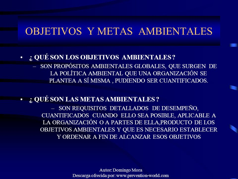 Autor: Domingo Mora Descarga ofrecida por: www.prevention-world.com OBJETIVOS Y METAS AMBIENTALES ¿ QUÉ SON LOS OBJETIVOS AMBIENTALES ? –SON PROPÓSITO