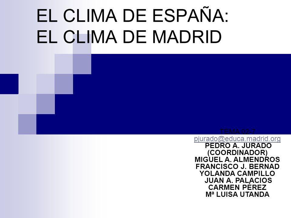 EL CLIMA DE ESPAÑA: EL CLIMA DE MADRID TEMA 02-7 pjurado@educa.madrid.org PEDRO A. JURADO (COORDINADOR) MIGUEL A. ALMENDROS FRANCISCO J. BERNAD YOLAND
