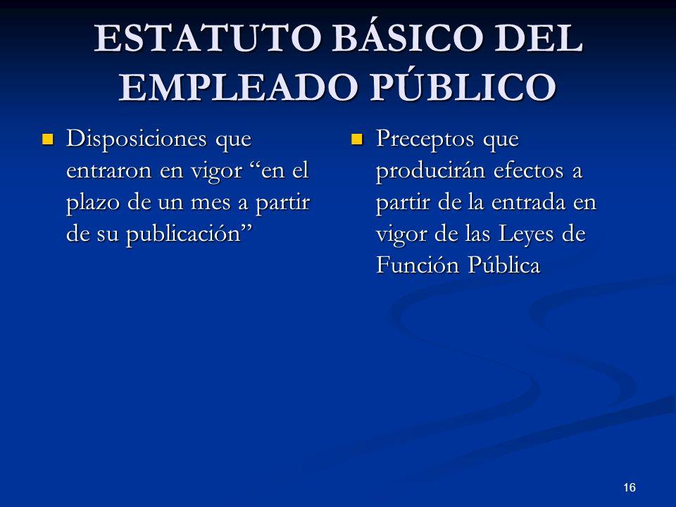 16 ESTATUTO BÁSICO DEL EMPLEADO PÚBLICO Disposiciones que entraron en vigor en el plazo de un mes a partir de su publicación Disposiciones que entraro