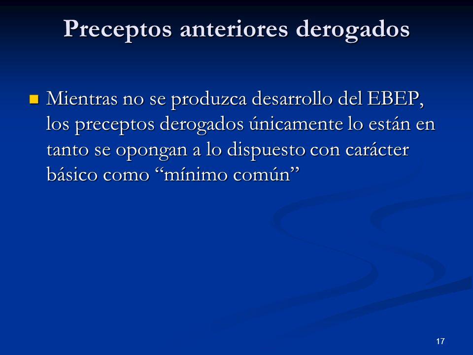 17 Preceptos anteriores derogados Mientras no se produzca desarrollo del EBEP, los preceptos derogados únicamente lo están en tanto se opongan a lo di