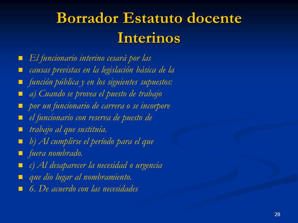 28 Borrador Estatuto docente Interinos El funcionario interino cesará por las causas previstas en la legislación básica de la función pública y en los
