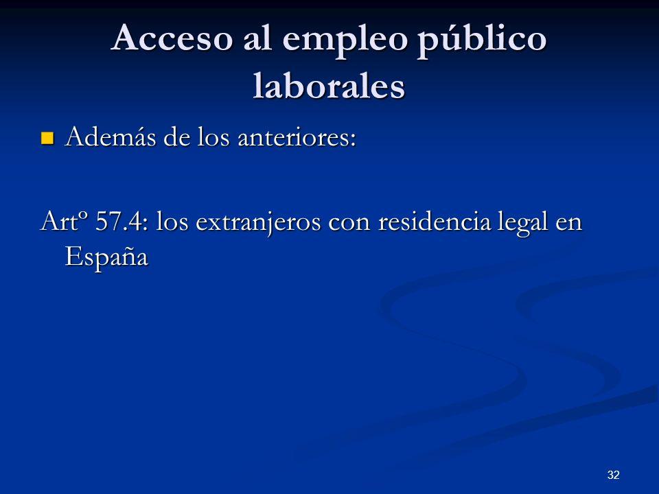 32 Acceso al empleo público laborales Además de los anteriores: Además de los anteriores: Artº 57.4: los extranjeros con residencia legal en España