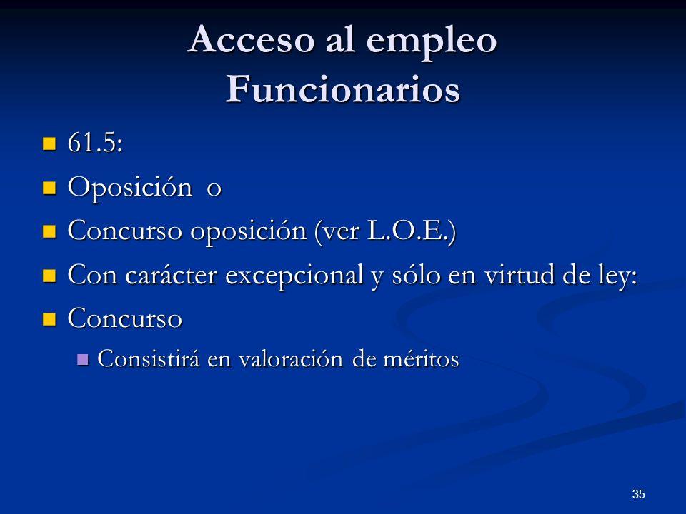 35 Acceso al empleo Funcionarios 61.5: 61.5: Oposición o Oposición o Concurso oposición (ver L.O.E.) Concurso oposición (ver L.O.E.) Con carácter exce