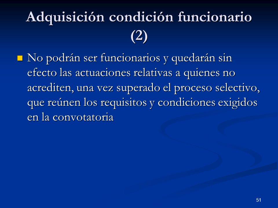 51 Adquisición condición funcionario (2) No podrán ser funcionarios y quedarán sin efecto las actuaciones relativas a quienes no acrediten, una vez su