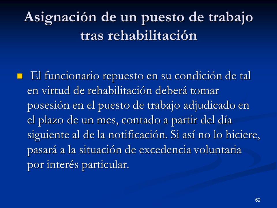 62 Asignación de un puesto de trabajo tras rehabilitación El funcionario repuesto en su condición de tal en virtud de rehabilitación deberá tomar pose