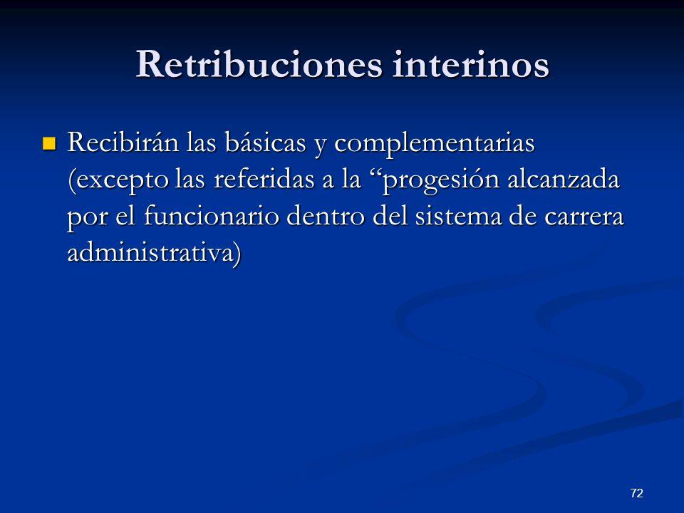 72 Retribuciones interinos Recibirán las básicas y complementarias (excepto las referidas a la progesión alcanzada por el funcionario dentro del siste
