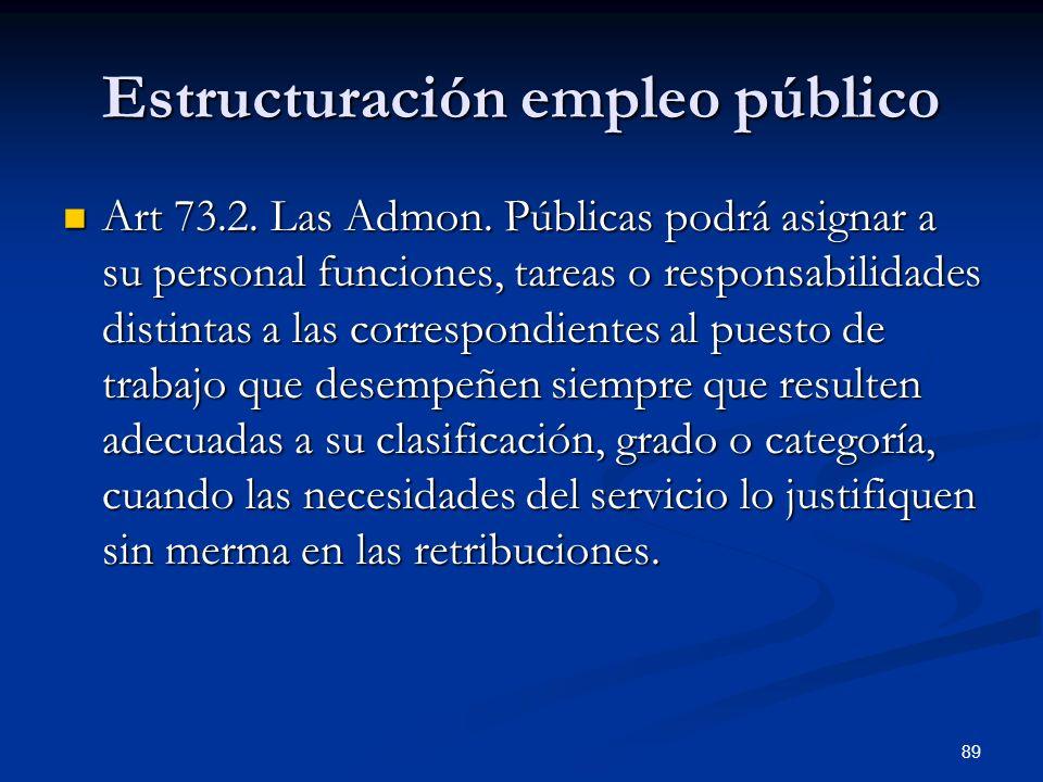 89 Estructuración empleo público Art 73.2. Las Admon. Públicas podrá asignar a su personal funciones, tareas o responsabilidades distintas a las corre