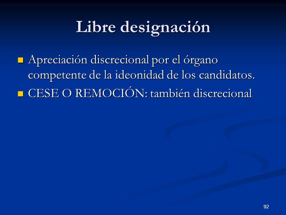 92 Libre designación Apreciación discrecional por el órgano competente de la ideonidad de los candidatos. Apreciación discrecional por el órgano compe
