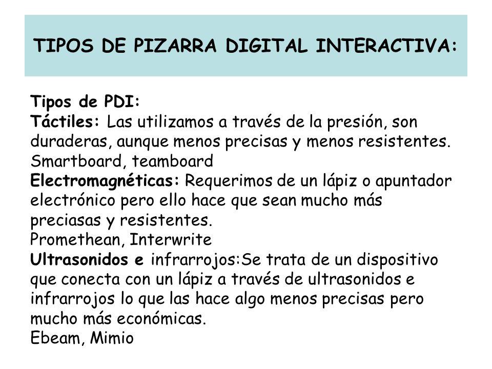 TIPOS DE PIZARRA DIGITAL INTERACTIVA: Tipos de PDI: Táctiles: Las utilizamos a través de la presión, son duraderas, aunque menos precisas y menos resi