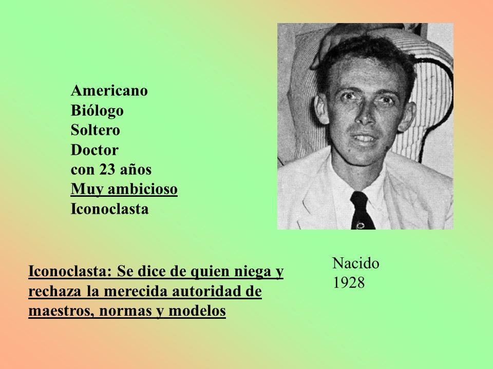 Americano Biólogo Soltero Doctor con 23 años Muy ambicioso Iconoclasta Iconoclasta: Se dice de quien niega y rechaza la merecida autoridad de maestros
