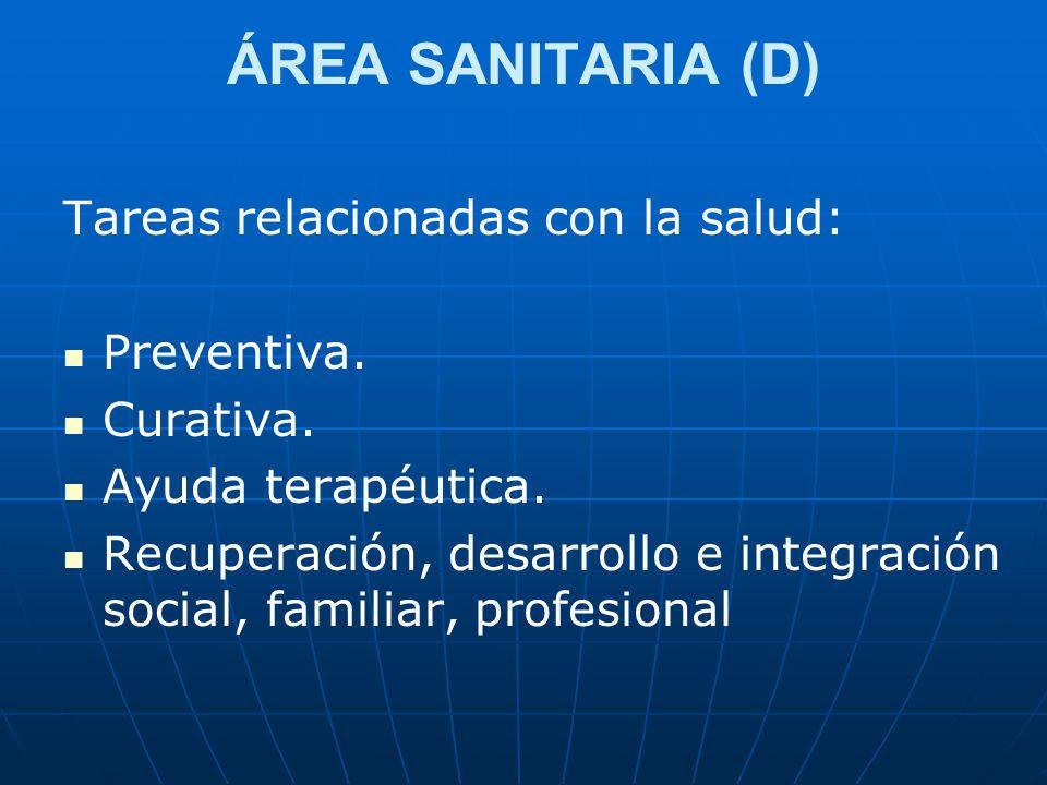 ÁREA SANITARIA (D) Tareas relacionadas con la salud: Preventiva. Curativa. Ayuda terapéutica. Recuperación, desarrollo e integración social, familiar,