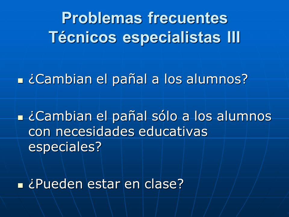 Problemas frecuentes Técnicos especialistas III ¿Cambian el pañal a los alumnos? ¿Cambian el pañal a los alumnos? ¿Cambian el pañal sólo a los alumnos
