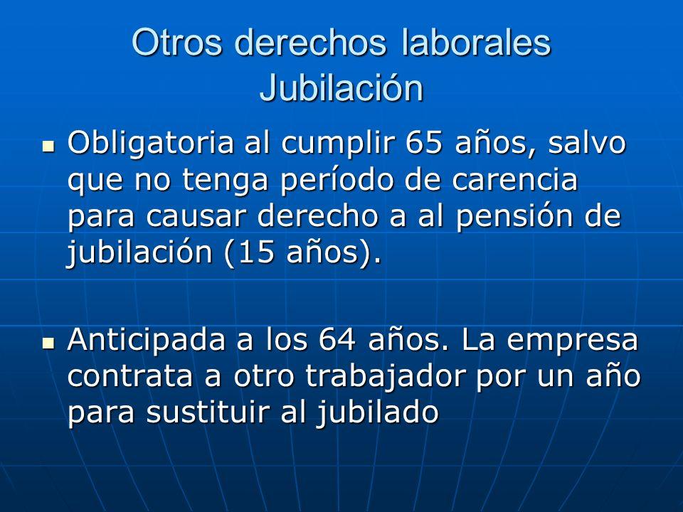 Otros derechos laborales Jubilación Obligatoria al cumplir 65 años, salvo que no tenga período de carencia para causar derecho a al pensión de jubilac