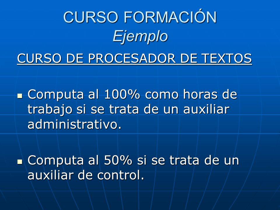 CURSO FORMACIÓN Ejemplo CURSO DE PROCESADOR DE TEXTOS Computa al 100% como horas de trabajo si se trata de un auxiliar administrativo. Computa al 100%