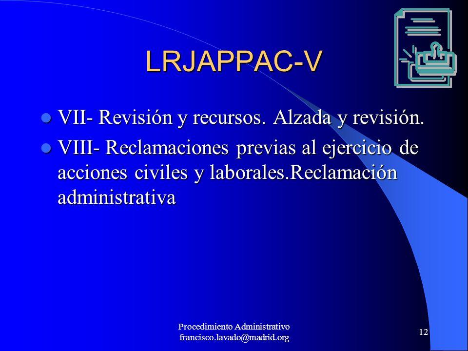 Procedimiento Administrativo francisco.lavado@madrid.org 12 LRJAPPAC-V VII- Revisión y recursos. Alzada y revisión. VII- Revisión y recursos. Alzada y