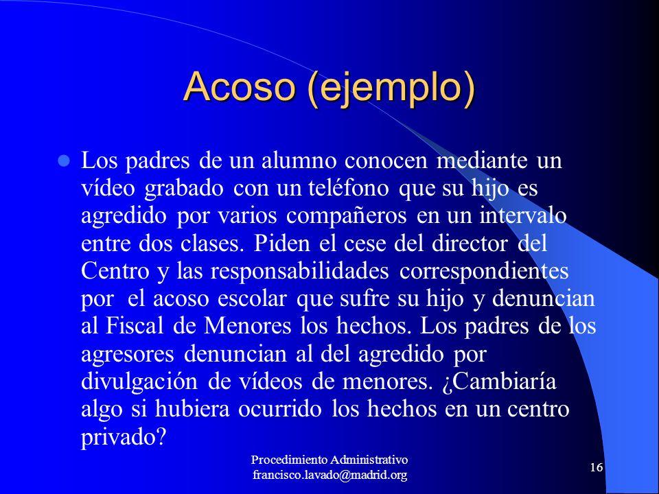 Procedimiento Administrativo francisco.lavado@madrid.org 16 Acoso (ejemplo) Los padres de un alumno conocen mediante un vídeo grabado con un teléfono