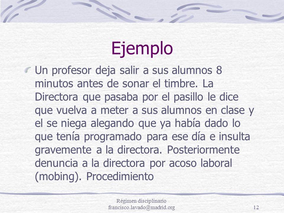 Régimen disciplinario francisco.lavado@madrid.org12 Ejemplo Un profesor deja salir a sus alumnos 8 minutos antes de sonar el timbre. La Directora que
