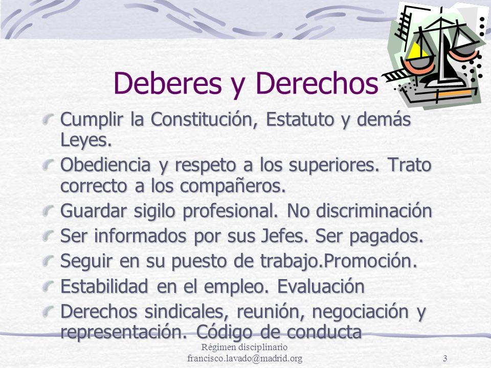 Régimen disciplinario francisco.lavado@madrid.org3 Deberes y Derechos Cumplir la Constitución, Estatuto y demás Leyes. Obediencia y respeto a los supe