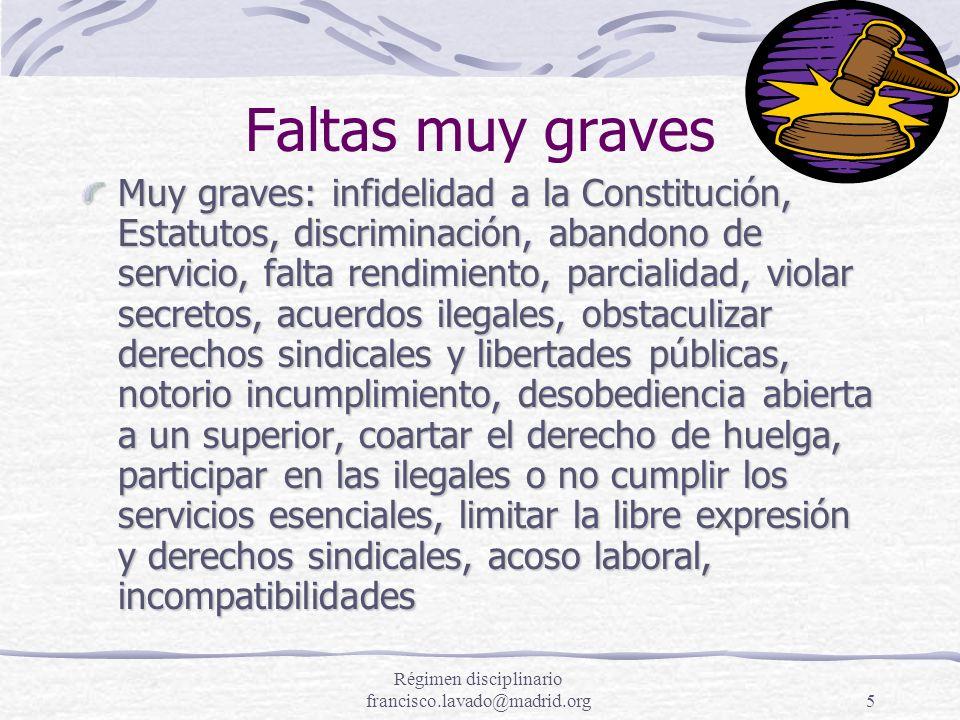 Régimen disciplinario francisco.lavado@madrid.org5 Faltas muy graves Muy graves: infidelidad a la Constitución, Estatutos, discriminación, abandono de