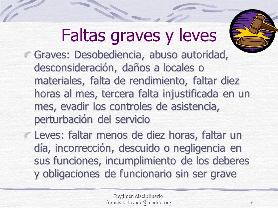 Régimen disciplinario francisco.lavado@madrid.org6 Faltas graves y leves Graves: Desobediencia, abuso autoridad, desconsideración, daños a locales o m