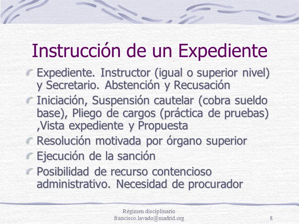 Régimen disciplinario francisco.lavado@madrid.org8 Instrucción de un Expediente Expediente. Instructor (igual o superior nivel) y Secretario. Abstenci